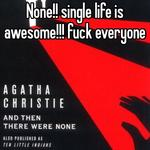 None!! single life is awesome!!! fuck everyone