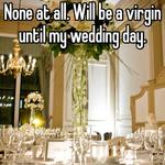 None at all. Will be a virgin until my wedding day.