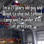 I'm a 21 years old guy and about to ship out to boot camp and I'm under a lot of pressure.