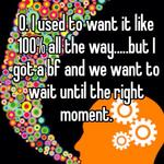 0. I used to want it like 100% all the way.....but I got a bf and we want to wait until the right moment.