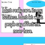 I dont really care. its my business. I dont let what people say affect me. never have.