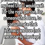 Back in the day, I didn't feel pressured. I had the idea in my head that I would wait for the right person, for someone that I love, to consummate that intimacy and love (not necessarily marriage)
