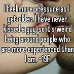I feel more pressure as I get older. I have never kissed a guy, so it's weird being around people who are more experienced than I am. -19F