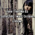 none I feel like its something I want to save.. u know...