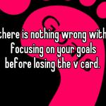 there is nothing wrong with focusing on your goals before losing the v card.