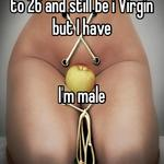 I never thought I'd make it to 26 and still be i Virgin but I have    I'm male