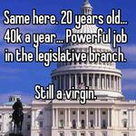 Same here. 20 years old... 40k a year... Powerful job in the legislative branch.  Still a virgin.
