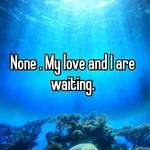 None . My love and I are waiting.
