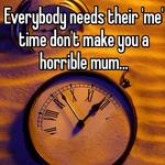 Everybody needs their 'me' time don't make you a horrible mum...