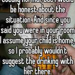 I think needing time is totally normal, but I would be honest about the situation. And since you said you were in your room I assume your child is home, so I probably wouldn't suggest the drinking with her there.