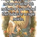 People saying you're a bad mother are either not mothers or have only had their babies for a couple months.