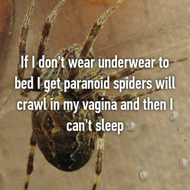If I don't wear underwear to bed I get paranoid spiders will crawl in my vagina and then I can't sleep