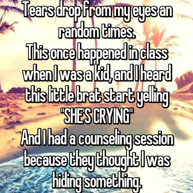 "Tears drop from my eyes an random times. This once happened in class when I was a kid, and I heard this little brat start yelling ""SHE'S CRYING"" And I had a counseling session because they thought I was hiding something."