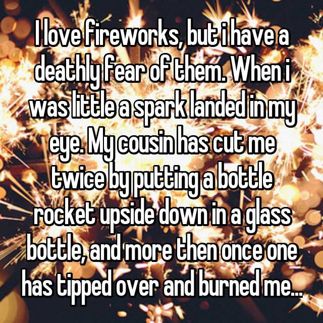 I love fireworks, but i have a deathly fear of them. When i was little a spark landed in my eye. My cousin has cut me twice by putting a bottle rocket upside down in a glass bottle, and more then once one has tipped over and burned me...