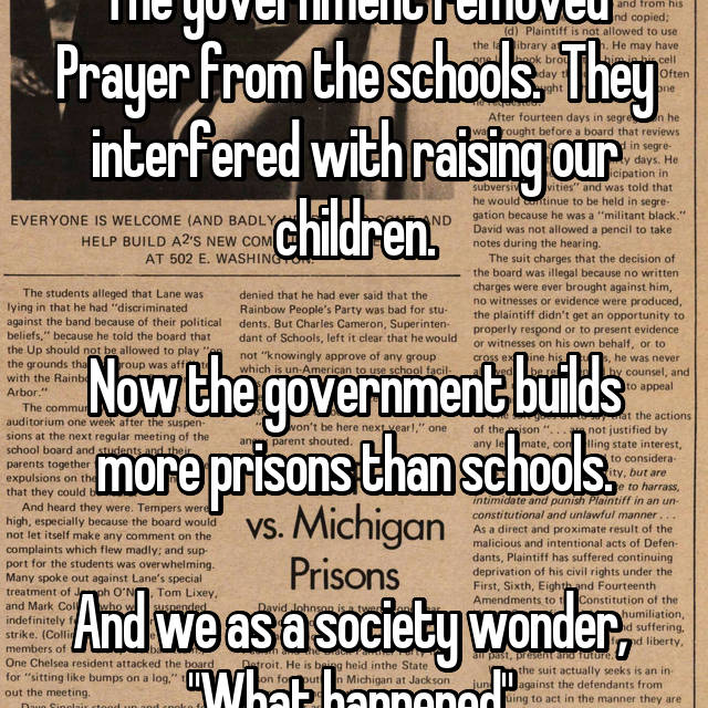 "The government removed Prayer from the schools.  They interfered with raising our children.  Now the government builds more prisons than schools.  And we as a society wonder,  ""What happened""."