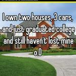 I own two houses, 3 cars, and just graduated college and still haven't lost mine o.O
