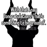 With that I say Congratulations! That's something to be proud of.