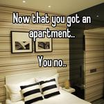 Now that you got an apartment..  You no..