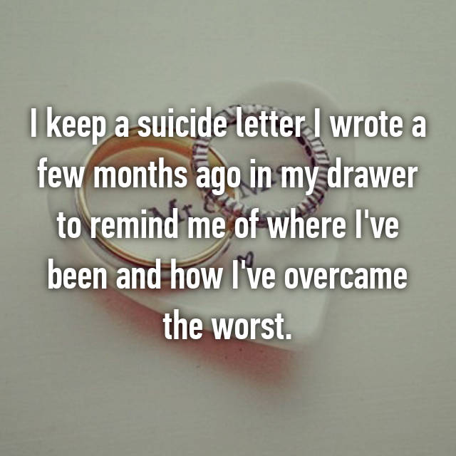 I keep a suicide letter I wrote a few months ago in my drawer to remind me of where I've been and how I've overcame the worst.