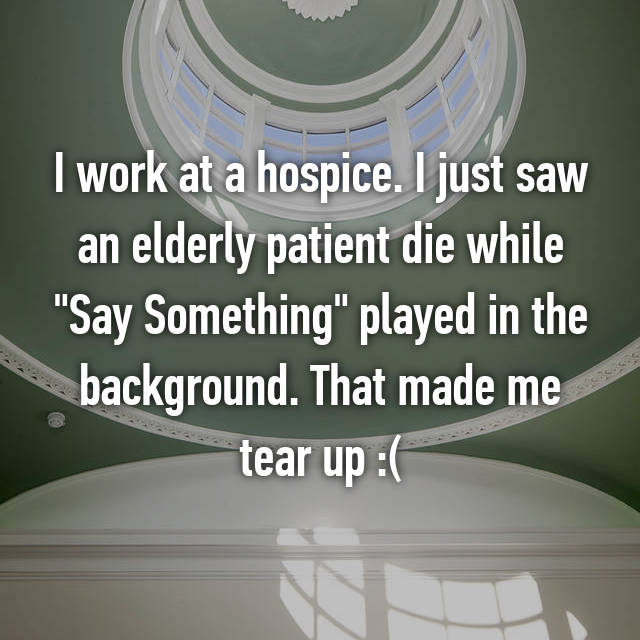"I work at a hospice. I just saw an elderly patient die while ""Say Something"" played in the background. That made me tear up :("