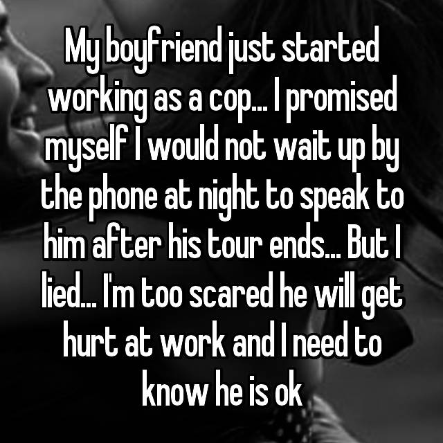 My boyfriend just started working as a cop... I promised myself I would not wait up by the phone at night to speak to him after his tour ends... But I lied... I'm too scared he will get hurt at work and I need to know he is ok