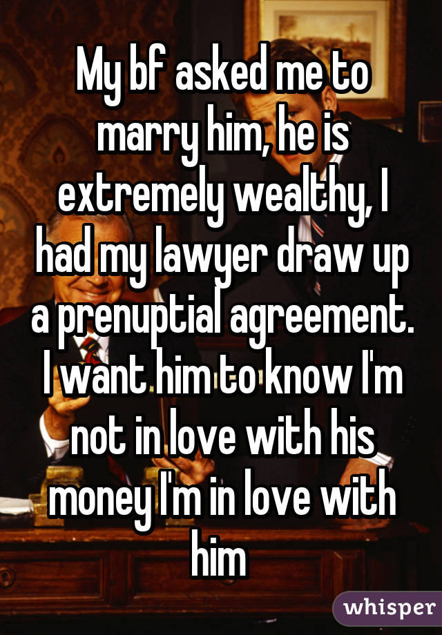 My bf asked me to marry him, he is extremely wealthy, I had my lawyer draw up a prenuptial agreement. I want him to know I