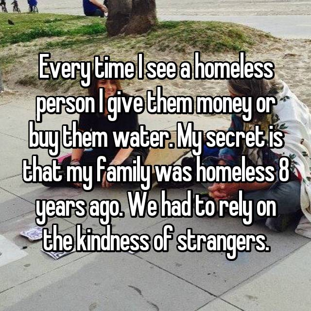 Every time I see a homeless person I give them money or buy them water. My secret is that my family was homeless 8 years ago. We had to rely on the kindness of strangers.