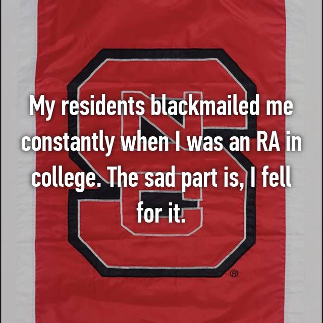 My residents blackmailed me constantly when I was an RA in college. The sad part is, I fell for it.