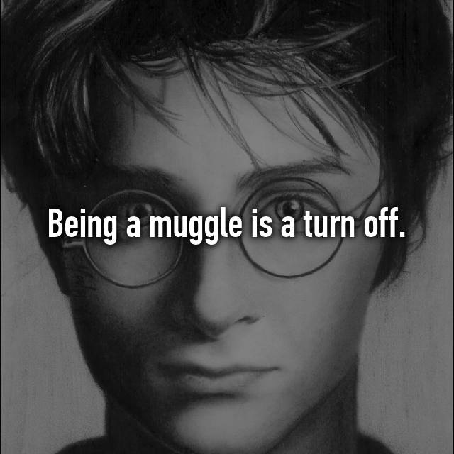 Being a muggle is a turn off.