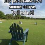 Thts just because it's a summer course.  You'll make it!