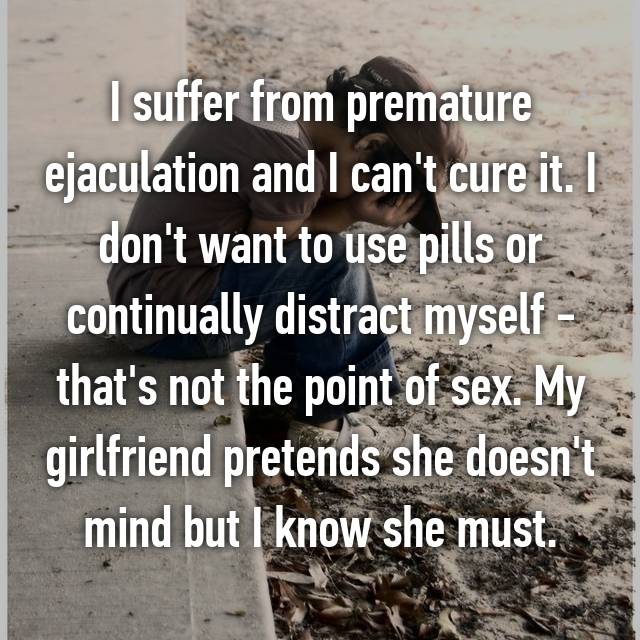 I suffer from premature ejaculation and I can't cure it. I don't want to use pills or continually distract myself - that's not the point of sex. My girlfriend pretends she doesn't mind but I know she must.