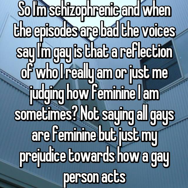 So I'm schizophrenic and when the episodes are bad the voices say I'm gay is that a reflection of who I really am or just me judging how feminine I am sometimes? Not saying all gays are feminine but just my prejudice towards how a gay person acts