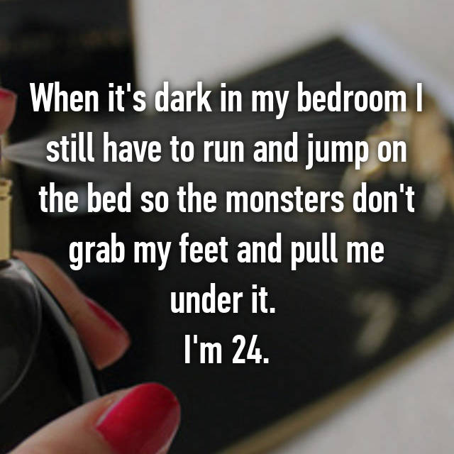 When it's dark in my bedroom I still have to run and jump on the bed so the monsters don't grab my feet and pull me under it.  I'm 24.
