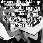 If you weren't on your designated break then you were stealing company time, you shouldn't post about work anyway, it's unprofessional