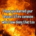 I hope you learned your lesson. I'd fire someone who I saw doing that too