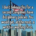 I don't believe this for a second. Companies have disciplinary policies. You would get, at the most, a written warning first.