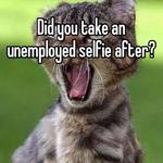 Did you take an unemployed selfie after?