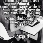 Hmmm. It's almost as if you should work while at work instead if sitting around photographing yourself.   Crazy?!?!