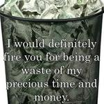 I would definitely fire you for being a waste of my precious time and money.