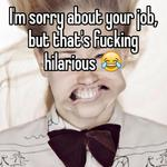 I'm sorry about your job, but that's fucking hilarious 😂