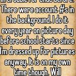I've known people that got in trouble for that before. There were account #s in the background. I do it every year on picture day before school starts since I'm dressed up for pictures anyway. It is on my own time though. Will reconsider this year...