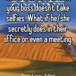 That's dumb. It's not like your boss doesn't take selfies. What if he/she secretly does in their office or even a meeting.