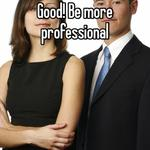Good! Be more professional