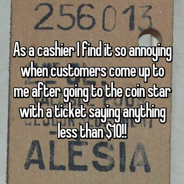As a cashier I find it so annoying when customers come up to me after going to the coin star with a ticket saying anything less than $10!!