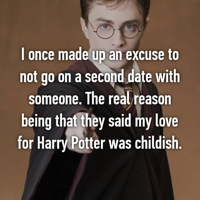 I once made up an excuse to not go on a second date with someone. The real reason being that they said my love for Harry Potter was childish.