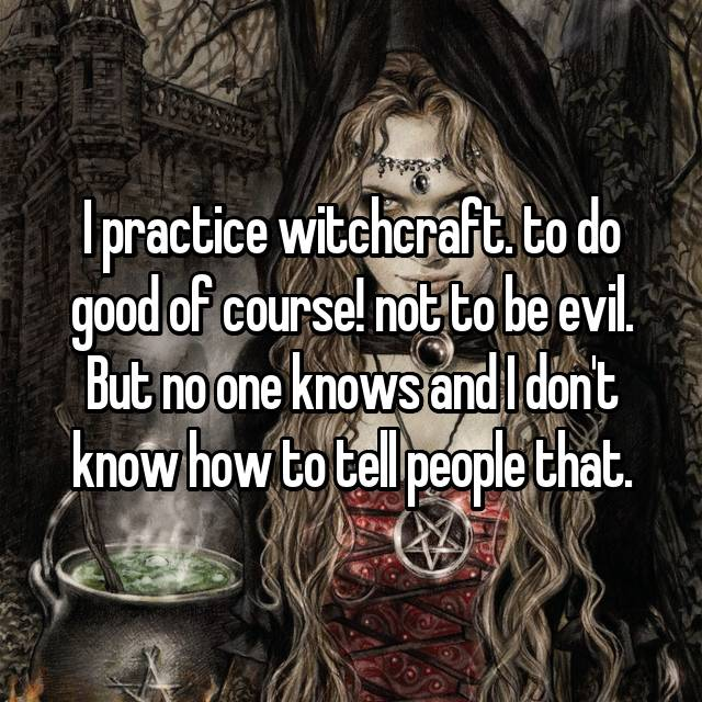 I practice witchcraft. to do good of course! not to be evil. But no one knows and I don't know how to tell people that.