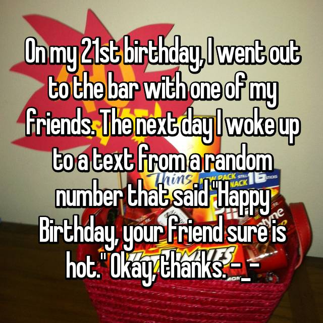 "On my 21st birthday, I went out to the bar with one of my friends. The next day I woke up to a text from a random number that said ""Happy Birthday, your friend sure is hot."" Okay, thanks. -_-"