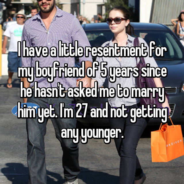 I have a little resentment for my boyfriend of 5 years since he hasn't asked me to marry him yet. I'm 27 and not getting any younger.