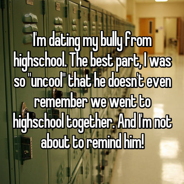 "I'm dating my bully from highschool. The best part, I was so ""uncool"" that he doesn't even remember we went to highschool together. And I'm not about to remind him!"