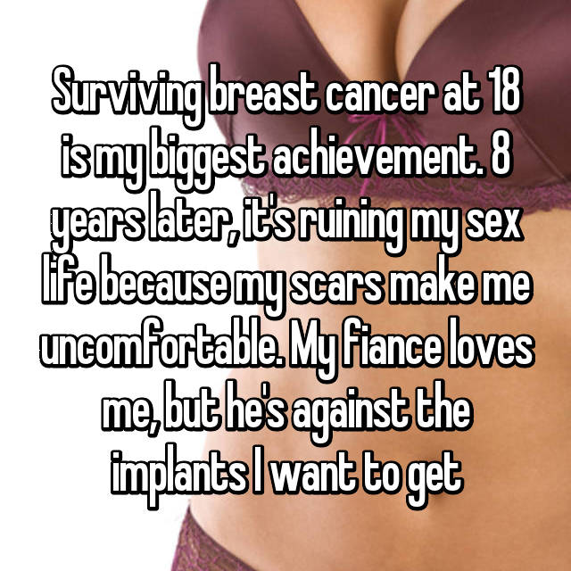 Surviving breast cancer at 18 is my biggest achievement. 8 years later, it's ruining my sex life because my scars make me uncomfortable. My fiance loves me, but he's against the implants I want to get